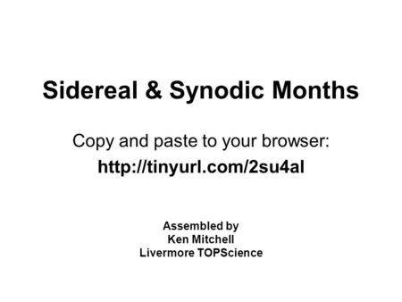 Sidereal & Synodic Months Copy and paste to your browser:  Assembled by Ken Mitchell Livermore TOPScience.