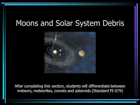 Moons and Solar System Debris After completing this section, students will differentiate between meteors, meteorites, comets and asteroids (Standard PI-079)