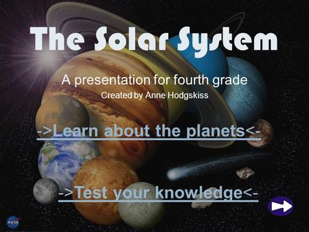 The Solar System A presentation for fourth grade Created by Anne Hodgskiss ->Learn about the planets<- ->Test your knowledge<-
