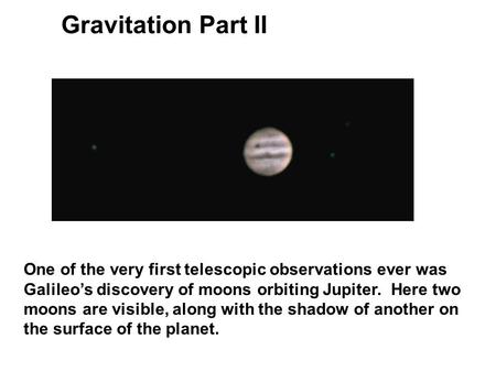 Gravitation Part II One of the very first telescopic observations ever was Galileo's discovery of moons orbiting Jupiter. Here two moons are visible,