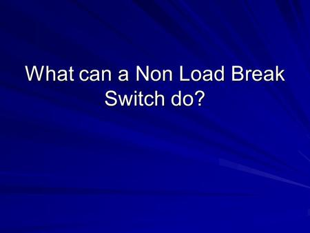 What can a Non Load Break Switch do?. Interesting question A switch is used to isolate the circuit Can a switch close into an energized circuit, a circuit.