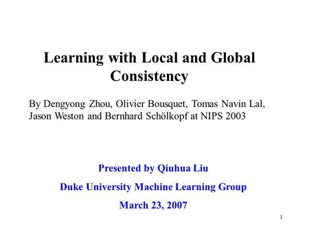 1 Learning with Local and Global Consistency Presented by Qiuhua Liu Duke University Machine Learning Group March 23, 2007 By Dengyong Zhou, Olivier Bousquet,