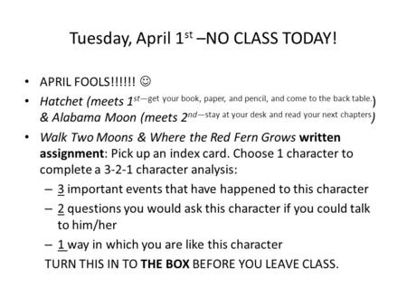 Tuesday, April 1 st –NO CLASS TODAY! APRIL FOOLS!!!!!! Hatchet (meets 1 st—get your book, paper, and pencil, and come to the back table. ) & Alabama Moon.