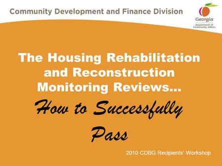 2010 CDBG Recipients' Workshop The Housing Rehabilitation and Reconstruction Monitoring Reviews… How to Successfully Pass.