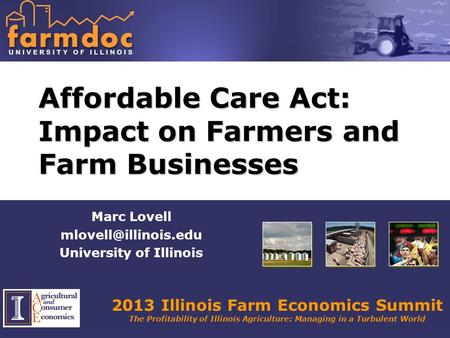 2013 Illinois Farm Economics Summit The Profitability of Illinois Agriculture: Managing in a Turbulent World Affordable Care Act: Impact on Farmers and.