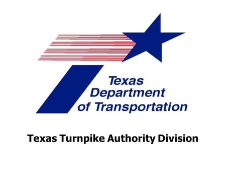 Texas Turnpike Authority Division. 2009 AASHTO Right of Way & Utilities Committee Conference Wednesday – April 22, 2009.