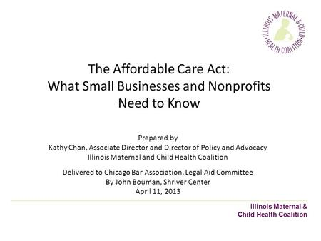 Illinois Maternal & Child Health Coalition The Affordable Care Act: What Small Businesses and Nonprofits Need to Know Prepared by Kathy Chan, Associate.