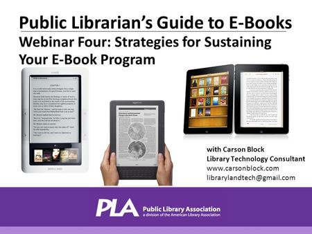 With Carson Block Library Technology Consultant  Public Librarian's Guide to E-Books Webinar Four: Strategies.
