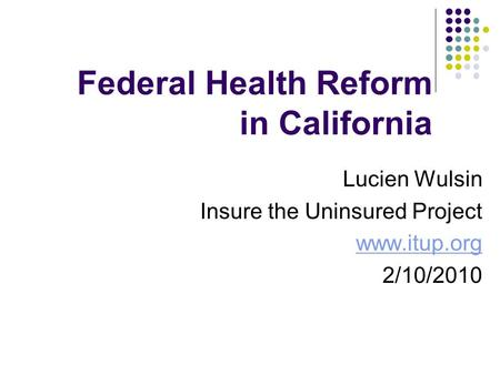 Federal Health Reform in California Lucien Wulsin Insure the Uninsured Project www.itup.org 2/10/2010.