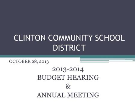 CLINTON COMMUNITY SCHOOL DISTRICT OCTOBER 28, 2013 2013-2014 BUDGET HEARING & ANNUAL MEETING.
