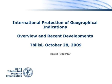 World Intellectual Property Organization International Protection of Geographical Indications Overview and Recent Developments Tbilisi, October 28, 2009.