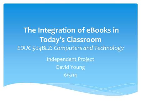 The Integration of eBooks in Today's Classroom EDUC 504BLZ: Computers and Technology Independent Project David Young 6/5/14.