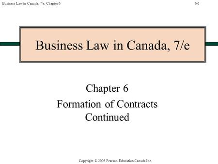 Copyright © 2005 Pearson Education Canada Inc. Business Law in Canada, 7/e, Chapter 6 Business Law in Canada, 7/e Chapter 6 Formation of Contracts Continued.