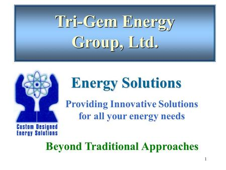 1 Tri-Gem Energy Group, Ltd. Beyond Traditional Approaches Energy Solutions Providing Innovative Solutions for all your energy needs.