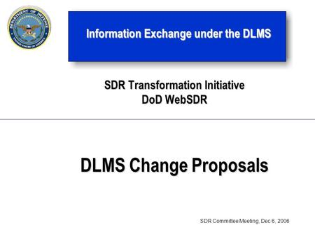SDR Transformation Initiative <strong>DoD</strong> WebSDR DLMS Change Proposals Information Exchange under the DLMS SDR Committee Meeting, Dec 6, 2006.