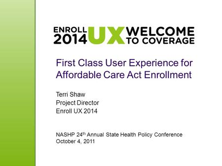 First Class User Experience for Affordable Care Act Enrollment Terri Shaw Project Director Enroll UX 2014 NASHP 24 th Annual State Health Policy Conference.