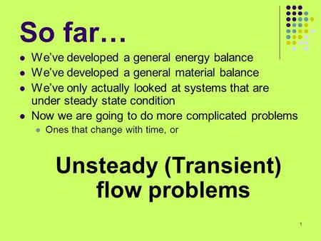 1 So far… We've developed a general energy balance We've developed a general material balance We've only actually looked at systems that are under steady.