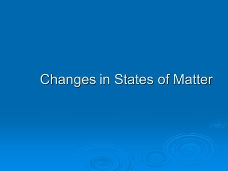 Changes in States of Matter. Change in State  Melting  Freezing  Boiling (Vaporization)  Condensation  Sublimation  Deposition Process of Change.