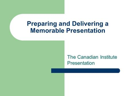 Preparing and Delivering a Memorable Presentation The Canadian Institute Presentation.
