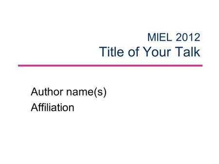 MIEL 2012 Title of Your Talk Author name(s) Affiliation.