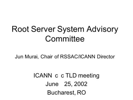Root Server System Advisory Committee Jun Murai, Chair of RSSAC/ICANN Director ICANN cc TLD meeting June 25, 2002 Bucharest, RO.