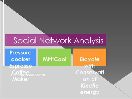 Social Network Analysis MittiCool Pressure cooker Espresso Coffee Maker Bicycle with Conservati on of Kinetic energy Chintan Vinod Shinde.