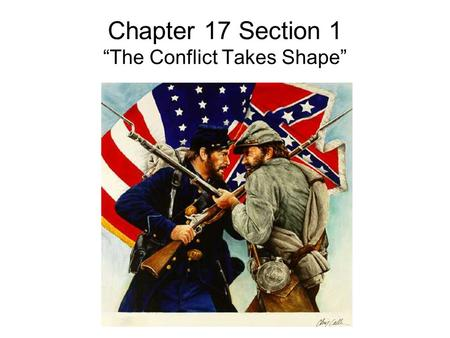 "Chapter 17 Section 1 ""The Conflict Takes Shape"". Misconceptions About the War Both sides felt that their cause was just. The south believed that the north."