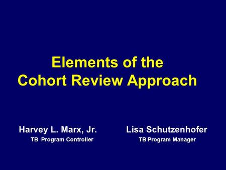 Elements of the Cohort Review Approach Harvey L. Marx, Jr. Lisa Schutzenhofer TB Program Controller TB Program Manager.