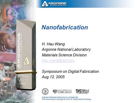 Argonne National Laboratory is managed by The University of Chicago for the U.S. Department of Energy Nanofabrication H. Hau Wang Argonne National Laboratory.