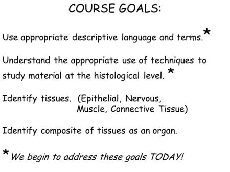 COURSE GOALS: Use appropriate descriptive language and terms. * Understand the appropriate use of techniques to study material at the histological level.