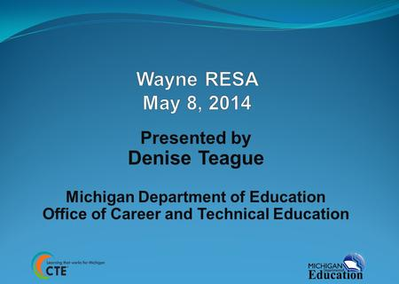 Presented by Denise Teague Michigan Department of Education Office of Career and Technical Education.