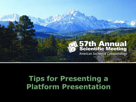 Tips for Presenting a Platform Presentation. Suggestions from the ASC Scientific Committee.