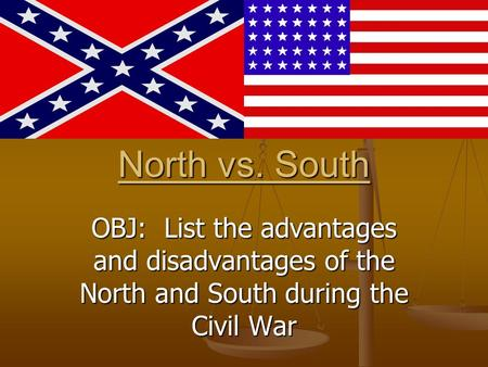 North vs. South OBJ: List the advantages and disadvantages of the North and South during the Civil War.