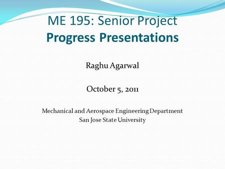 ME 195: Senior Project Progress Presentations Raghu Agarwal October 5, 2011 Mechanical and Aerospace Engineering Department San Jose State University.