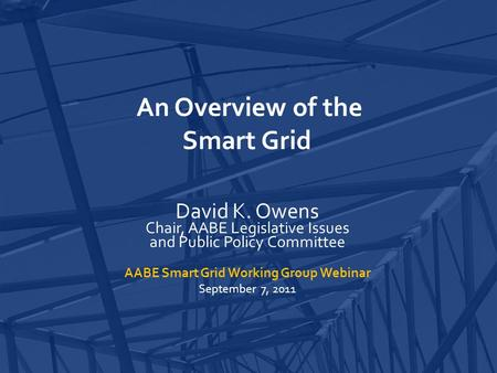 An Overview of the Smart Grid David K. Owens Chair, AABE Legislative Issues and Public Policy Committee AABE Smart Grid Working Group Webinar September.