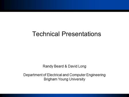 Click to edit Master title style Technical Presentations Randy Beard & David Long Department of Electrical and Computer Engineering Brigham Young University.