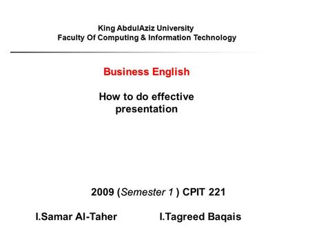 King AbdulAziz University Faculty Of Computing & Information Technology Business English How to do effective presentation Semester1 2009 (Semester 1 )