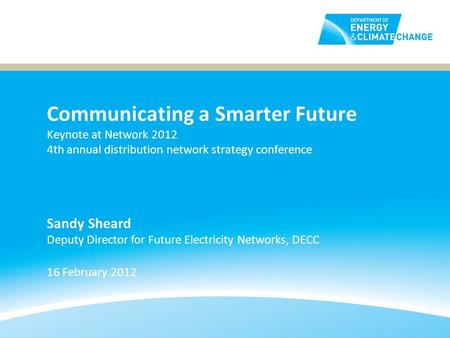 Communicating a Smarter Future Keynote at Network 2012 4th annual distribution network strategy conference 16 February 2012 Sandy Sheard Deputy Director.