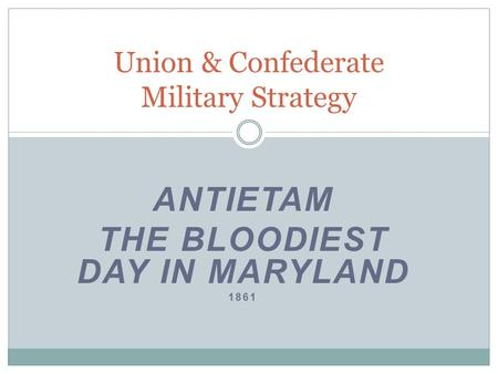 ANTIETAM THE BLOODIEST DAY IN MARYLAND 1861 Union & Confederate Military Strategy.