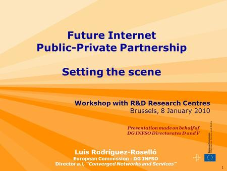 1 Workshop with R&D Research Centres Brussels, 8 January 2010 Future Internet Public-Private Partnership Setting the scene Luis Rodríguez-Roselló European.