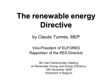 The renewable energy Directive by Claude Turmes, MEP Vice-President of EUFORES Rapporteur of the RES-Directive 9th Inter-Parliamentary Meeting on Renewable.