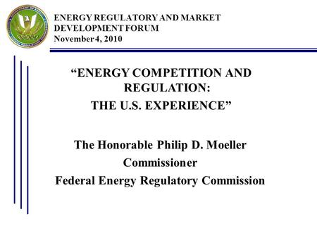 "ENERGY REGULATORY AND MARKET DEVELOPMENT FORUM November 4, 2010 The Honorable Philip D. Moeller Commissioner Federal Energy Regulatory Commission ""ENERGY."