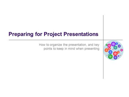 Preparing for Project Presentations How to organize the presentation, and key points to keep in mind when presenting.