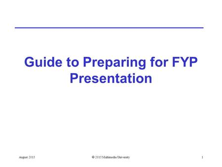 Guide to Preparing for FYP Presentation August 2015  2015 Multimedia University1.