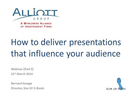 How to deliver presentations that influence your audience Webinar (Part 2) 21 st March 2014 Bernard Savage Director, Size 10 ½ Boots.