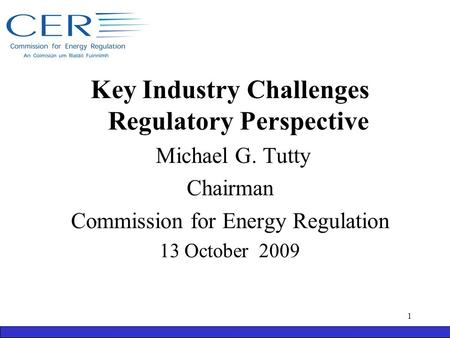 Key Industry Challenges Regulatory Perspective Michael G. Tutty Chairman Commission for Energy Regulation 13 October 2009 1.