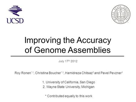 Improving the Accuracy of Genome Assemblies July 17 th 2012 Roy Ronen *,1, Christina Boucher *,1, Hamidreza Chitsaz 2 and Pavel Pevzner 1 1. University.
