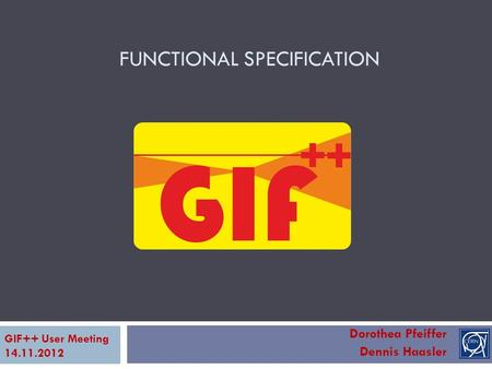 FUNCTIONAL SPECIFICATION Dorothea Pfeiffer Dennis Haasler GIF++ User Meeting 14.11.2012.