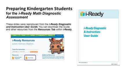 Preparing Kindergarten Students for the i-Ready Math Diagnostic Assessment These slides were reproduced from the i-Ready Diagnostic and Instruction User.
