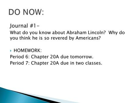 Journal #1- What do you know about Abraham Lincoln? Why do you think he is so revered by Americans?  HOMEWORK: Period 6: Chapter 20A due tomorrow. Period.